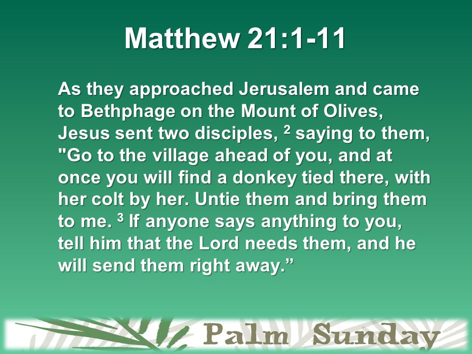 Matthew 21:1-11 As they approached Jerusalem and came to Bethphage on the Mount of Olives, Jesus sent two disciples, 2 saying to them, Go to the village ahead of you, and at once you will find a donkey tied there, with her colt by her.