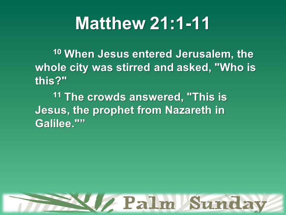 Matthew 21:1-11 10 When Jesus entered Jerusalem, the whole city was stirred and asked, Who is this? 11 The crowds answered, This is Jesus, the prophet from Nazareth in Galilee.