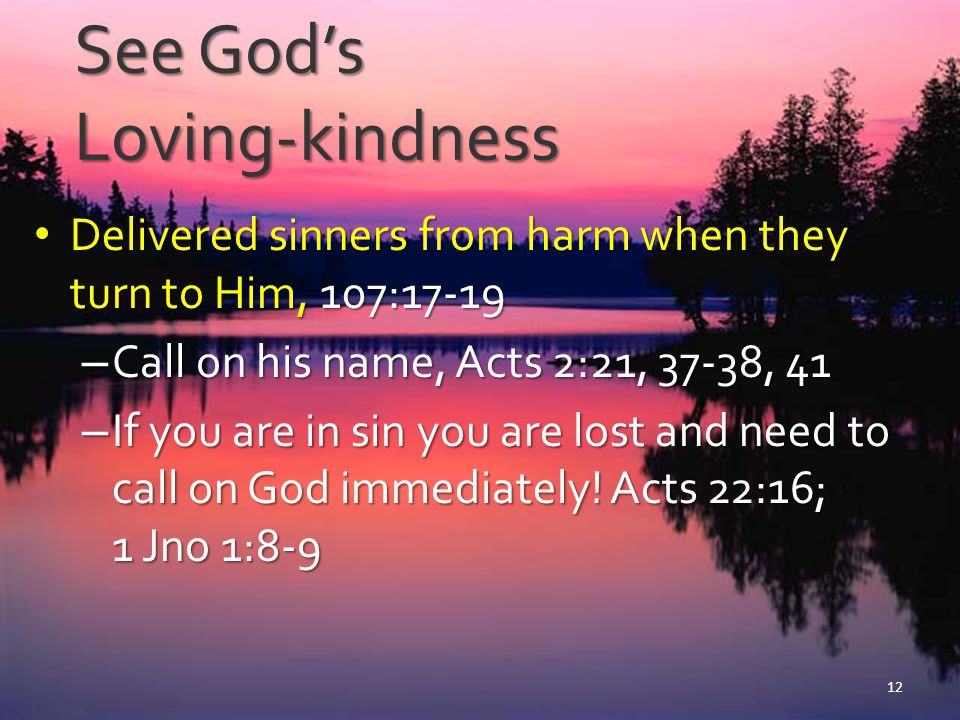 See God's Loving-kindness Delivered sinners from harm when they turn to Him, 107:17-19 Delivered sinners from harm when they turn to Him, 107:17-19 –
