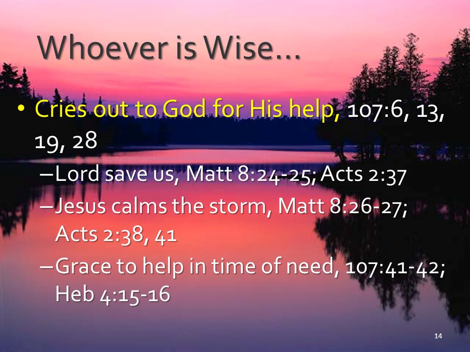 Whoever is Wise… Cries out to God for His help, 107:6, 13, 19, 28 Cries out to God for His help, 107:6, 13, 19, 28 – Lord save us, Matt 8:24-25; Acts