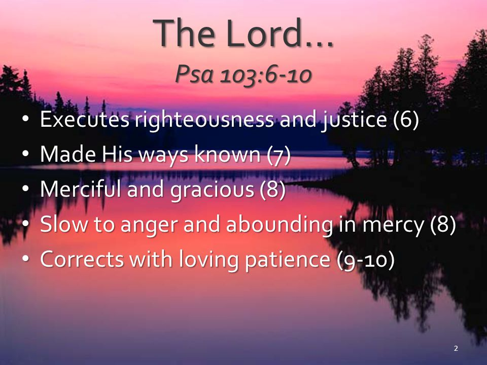 The Lord… Psa 103:6-10 Executes righteousness and justice (6) Executes righteousness and justice (6) Made His ways known (7) Made His ways known (7) M