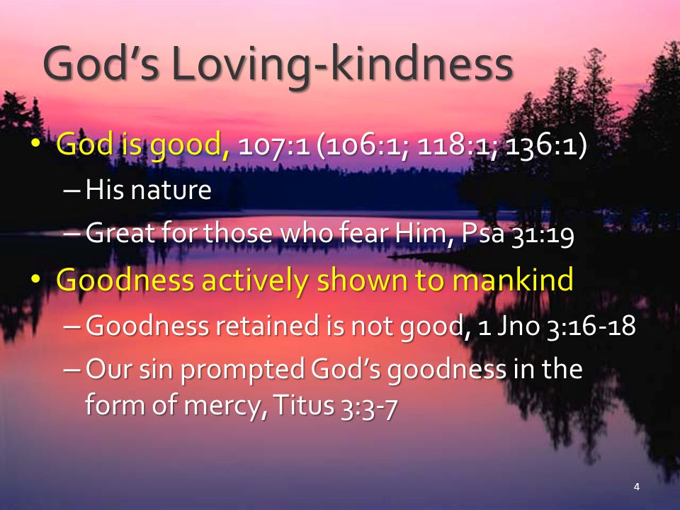 God's Loving-kindness God is good, 107:1 (106:1; 118:1; 136:1) God is good, 107:1 (106:1; 118:1; 136:1) – His nature – Great for those who fear Him, P