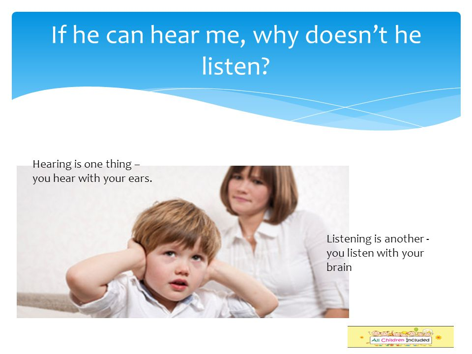 If he can hear me, why doesn't he listen.Hearing is one thing – you hear with your ears.