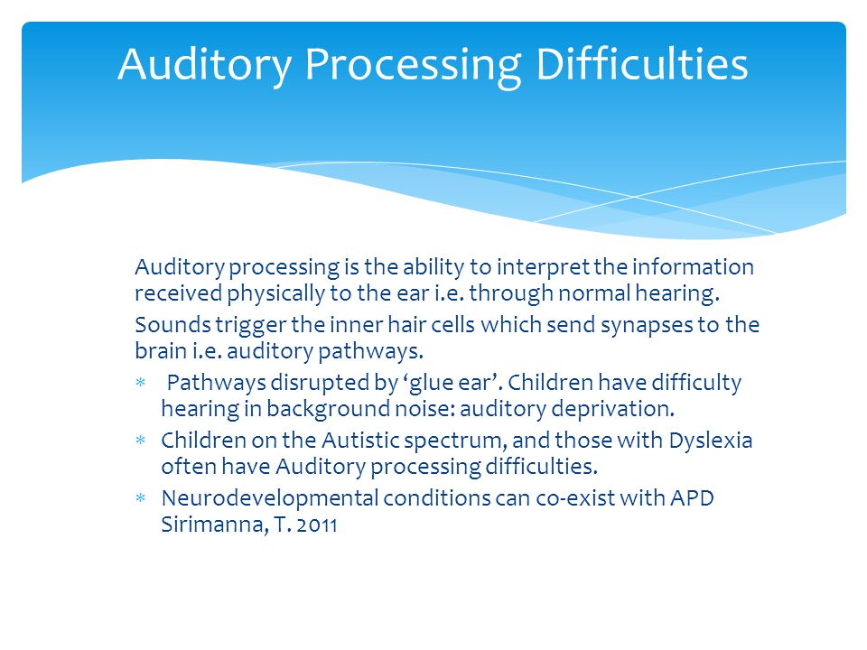 Auditory processing is the ability to interpret the information received physically to the ear i.e.