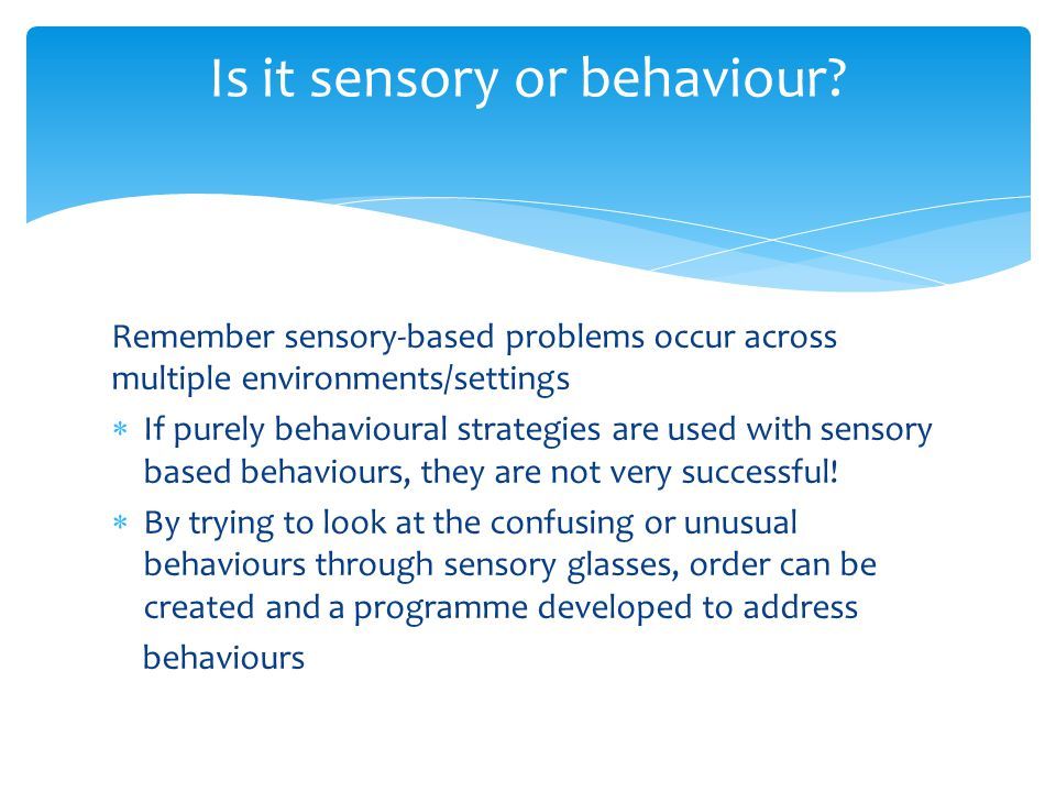 Remember sensory-based problems occur across multiple environments/settings  If purely behavioural strategies are used with sensory based behaviours, they are not very successful.