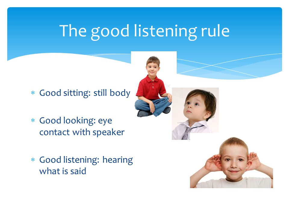  Good sitting: still body  Good looking: eye contact with speaker  Good listening: hearing what is said The good listening rule