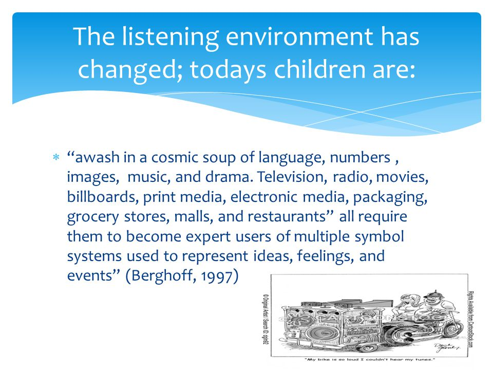 The listening environment has changed; todays children are:  awash in a cosmic soup of language, numbers, images, music, and drama.