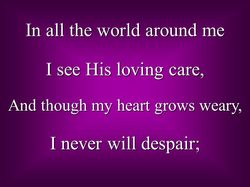 In all the world around me I see His loving care, And though my heart grows weary, I never will despair;
