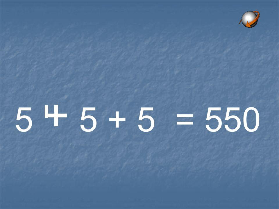 5 + 5 + 5 = 550