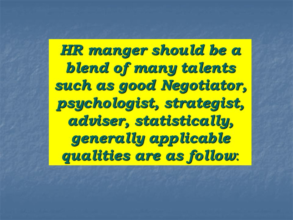 HR manger should be a blend of many talents such as good Negotiator, psychologist, strategist, adviser, statistically, generally applicable qualities