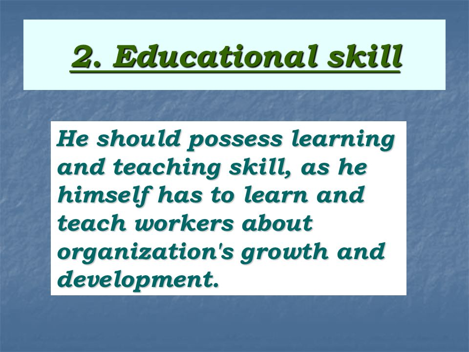 2. Educational skill He should possess learning and teaching skill, as he himself has to learn and teach workers about organization's growth and devel