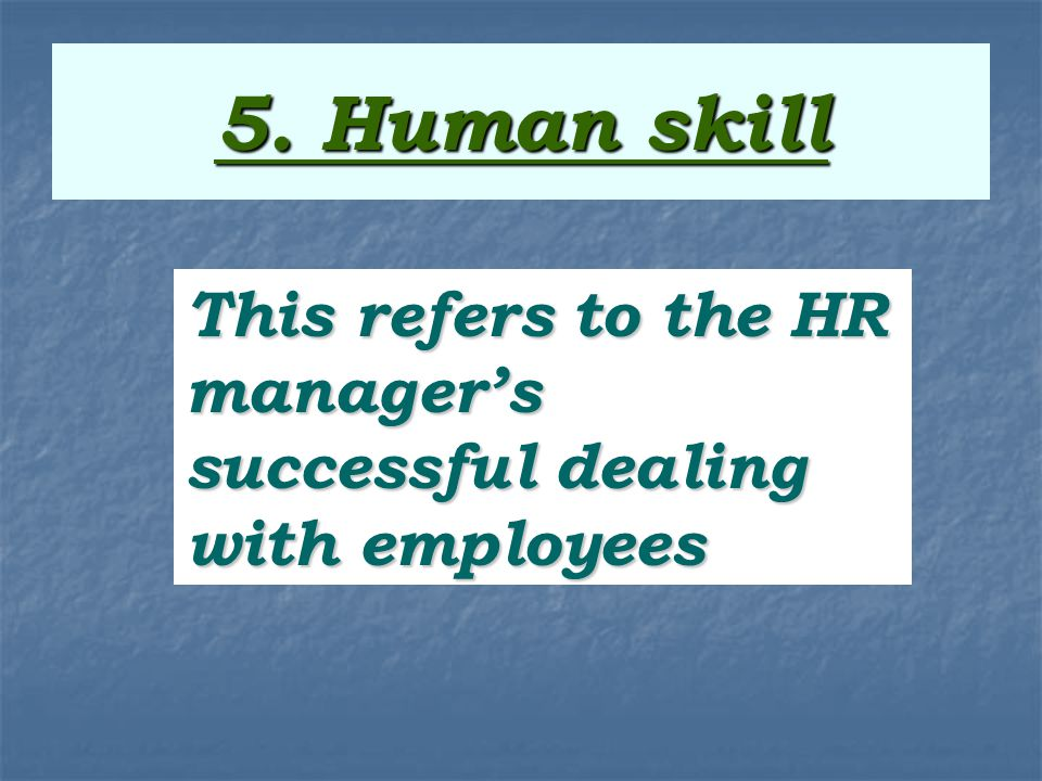 5. Human skill This refers to the HR manager's successful dealing with employees This refers to the HR manager's successful dealing with employees.