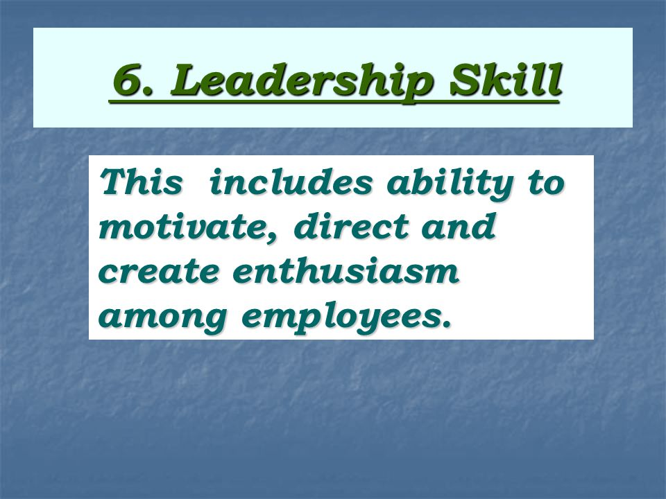 6. Leadership Skill This includes ability to motivate, direct and create enthusiasm among employees.