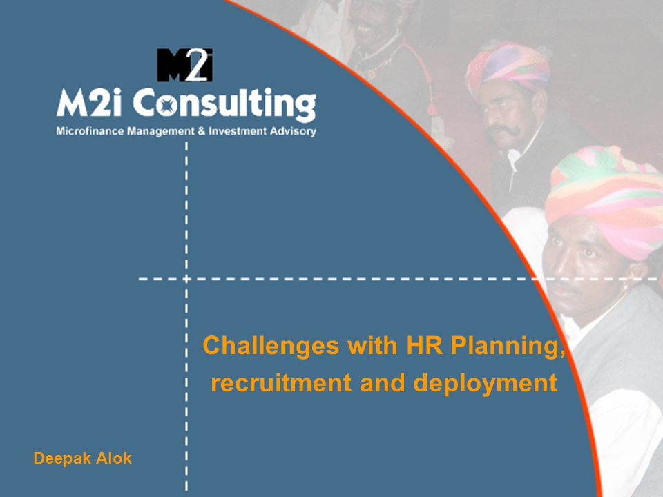 Challenges with HR Planning, recruitment and deployment Deepak Alok