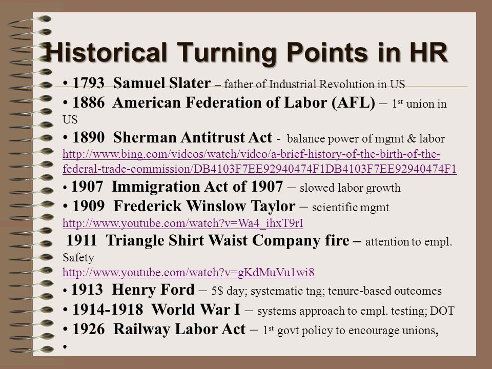 Historical Turning Points in HR 1793 Samuel Slater – father of Industrial Revolution in US 1886 American Federation of Labor (AFL) – 1 st union in US 1890 Sherman Antitrust Act - balance power of mgmt & labor http://www.bing.com/videos/watch/video/a-brief-history-of-the-birth-of-the- federal-trade-commission/DB4103F7EE92940474F1DB4103F7EE92940474F1 1907 Immigration Act of 1907 – slowed labor growth 1909 Frederick Winslow Taylor – scientific mgmt http://www.youtube.com/watch v=Wa4_ihxT9rI http://www.youtube.com/watch v=Wa4_ihxT9rI 1911 Triangle Shirt Waist Company fire – attention to empl.