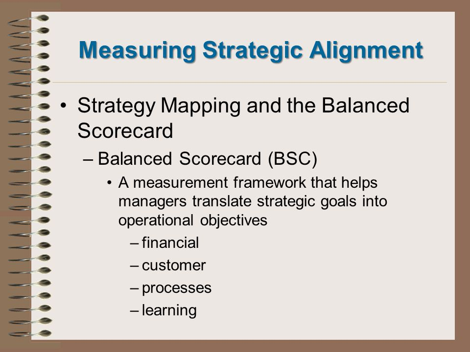 Measuring Strategic Alignment Strategy Mapping and the Balanced Scorecard –Balanced Scorecard (BSC) A measurement framework that helps managers translate strategic goals into operational objectives –financial –customer –processes –learning