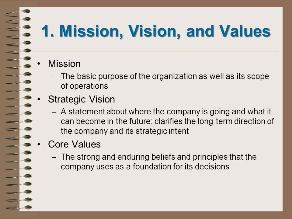 1. Mission, Vision, and Values Mission –The basic purpose of the organization as well as its scope of operations Strategic Vision –A statement about w