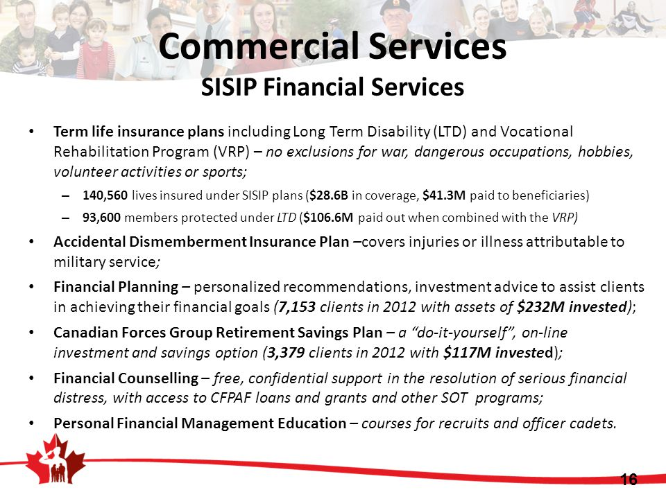 16 Commercial Services SISIP Financial Services Term life insurance plans including Long Term Disability (LTD) and Vocational Rehabilitation Program (VRP) – no exclusions for war, dangerous occupations, hobbies, volunteer activities or sports; – 140,560 lives insured under SISIP plans ($28.6B in coverage, $41.3M paid to beneficiaries) – 93,600 members protected under LTD ($106.6M paid out when combined with the VRP) Accidental Dismemberment Insurance Plan –covers injuries or illness attributable to military service; Financial Planning – personalized recommendations, investment advice to assist clients in achieving their financial goals (7,153 clients in 2012 with assets of $232M invested); Canadian Forces Group Retirement Savings Plan – a do-it-yourself , on-line investment and savings option (3,379 clients in 2012 with $117M invested); Financial Counselling – free, confidential support in the resolution of serious financial distress, with access to CFPAF loans and grants and other SOT programs; Personal Financial Management Education – courses for recruits and officer cadets.