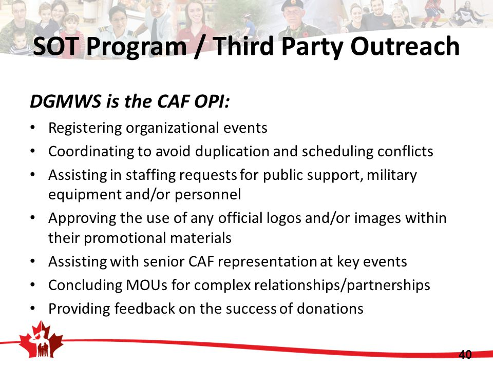 SOT Program / Third Party Outreach DGMWS is the CAF OPI: Registering organizational events Coordinating to avoid duplication and scheduling conflicts Assisting in staffing requests for public support, military equipment and/or personnel Approving the use of any official logos and/or images within their promotional materials Assisting with senior CAF representation at key events Concluding MOUs for complex relationships/partnerships Providing feedback on the success of donations 40