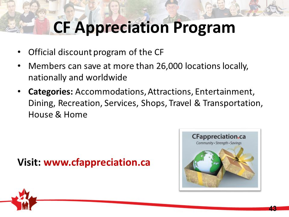 Official discount program of the CF Members can save at more than 26,000 locations locally, nationally and worldwide Categories: Accommodations, Attractions, Entertainment, Dining, Recreation, Services, Shops, Travel & Transportation, House & Home Visit: www.cfappreciation.ca 43 CF Appreciation Program