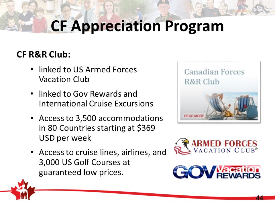 CF R&R Club: linked to US Armed Forces Vacation Club linked to Gov Rewards and International Cruise Excursions Access to 3,500 accommodations in 80 Countries starting at $369 USD per week Access to cruise lines, airlines, and 3,000 US Golf Courses at guaranteed low prices.