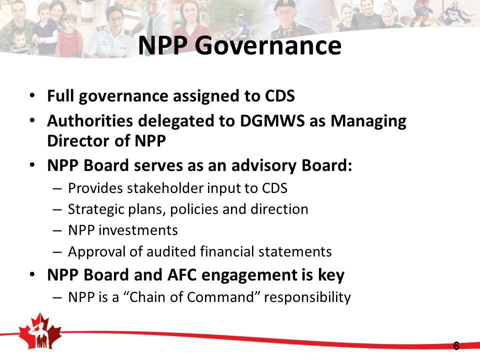 Full governance assigned to CDS Authorities delegated to DGMWS as Managing Director of NPP NPP Board serves as an advisory Board: – Provides stakeholder input to CDS – Strategic plans, policies and direction – NPP investments – Approval of audited financial statements NPP Board and AFC engagement is key – NPP is a Chain of Command responsibility 6 NPP Governance