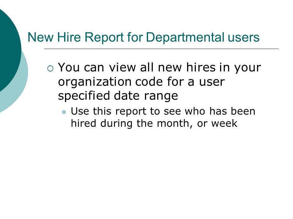 New Hire Report for Departmental users  You can view all new hires in your organization code for a user specified date range Use this report to see who has been hired during the month, or week