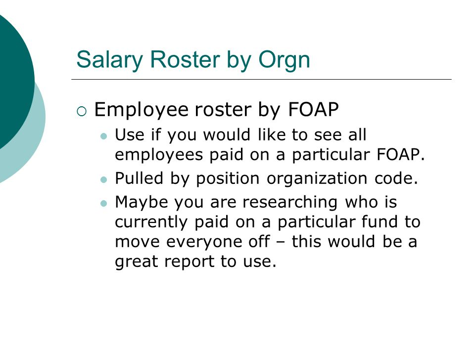 Salary Roster by Orgn  Employee roster by FOAP Use if you would like to see all employees paid on a particular FOAP.