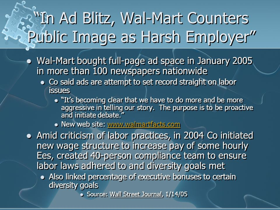 In Ad Blitz, Wal-Mart Counters Public Image as Harsh Employer Wal-Mart bought full-page ad space in January 2005 in more than 100 newspapers nationwide Co said ads are attempt to set record straight on labor issues It's becoming clear that we have to do more and be more aggressive in telling our story.