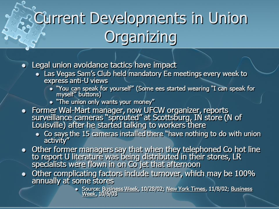 Current Developments in Union Organizing Legal union avoidance tactics have impact Las Vegas Sam's Club held mandatory Ee meetings every week to express anti-U views You can speak for yourself (Some ees started wearing I can speak for myself buttons) The union only wants your money Former Wal-Mart manager, now UFCW organizer, reports surveillance cameras sprouted at Scottsburg, IN store (N of Louisville) after he started talking to workers there Co says the 15 cameras installed there have nothing to do with union activity Other former managers say that when they telephoned Co hot line to report U literature was being distributed in their stores, LR specialists were flown in on Co jet that afternoon Other complicating factors include turnover, which may be 100% annually at some stores Source: Business Week, 10/28/02; New York Times, 11/8/02; Business Week, 10/6/03 Legal union avoidance tactics have impact Las Vegas Sam's Club held mandatory Ee meetings every week to express anti-U views You can speak for yourself (Some ees started wearing I can speak for myself buttons) The union only wants your money Former Wal-Mart manager, now UFCW organizer, reports surveillance cameras sprouted at Scottsburg, IN store (N of Louisville) after he started talking to workers there Co says the 15 cameras installed there have nothing to do with union activity Other former managers say that when they telephoned Co hot line to report U literature was being distributed in their stores, LR specialists were flown in on Co jet that afternoon Other complicating factors include turnover, which may be 100% annually at some stores Source: Business Week, 10/28/02; New York Times, 11/8/02; Business Week, 10/6/03