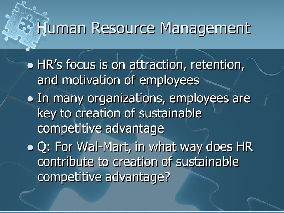 Human Resource Management HR's focus is on attraction, retention, and motivation of employees In many organizations, employees are key to creation of sustainable competitive advantage Q: For Wal-Mart, in what way does HR contribute to creation of sustainable competitive advantage.