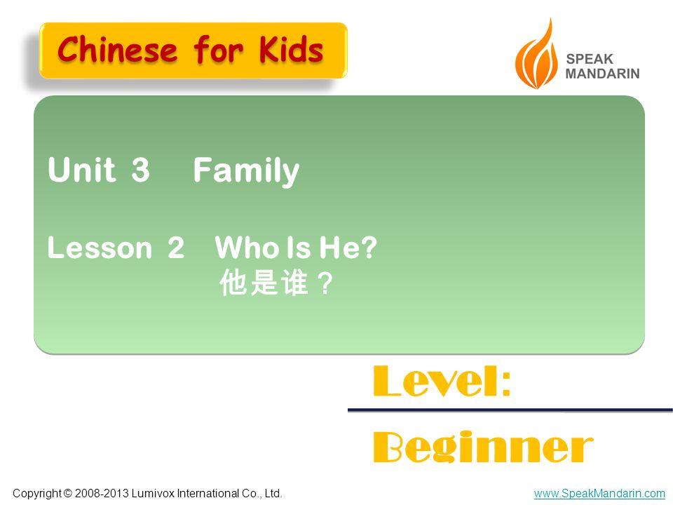 Copyright © 2008-2013 Lumivox International Co., Ltd.www.SpeakMandarin.com Unit 3 Family Lesson 2 Who Is He? 他是谁? Unit 3 Family Lesson 2 Who Is He? 他是