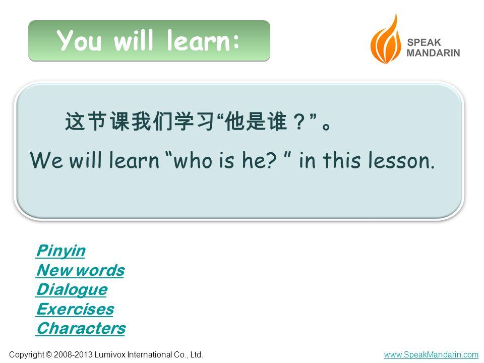 "Copyright © 2008-2013 Lumivox International Co., Ltd.www.SpeakMandarin.com You will learn: 这节课我们学习 "" 他是谁? "" 。 We will learn ""who is he? "" in this less"