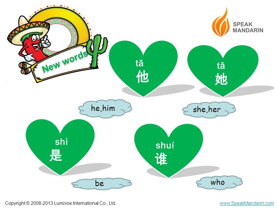 Copyright © 2008-2013 Lumivox International Co., Ltd.www.SpeakMandarin.com New words tā 他 tā 她 shuí 谁 shì 是 she,her he,him be who