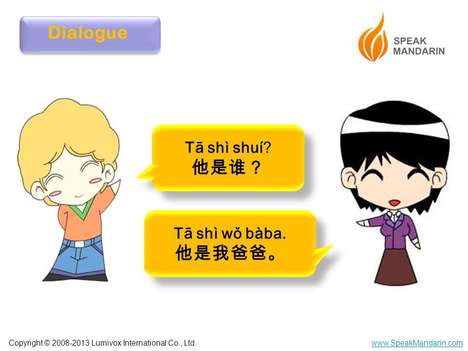 Copyright © 2008-2013 Lumivox International Co., Ltd.www.SpeakMandarin.com Dialogue Tā shì shuí? 他是谁? Tā shì shuí? 他是谁? Tā shì wǒ bàba. 他是我爸爸。 Tā shì