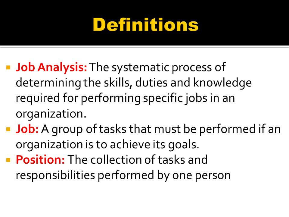  Job Analysis: The systematic process of determining the skills, duties and knowledge required for performing specific jobs in an organization.  Job