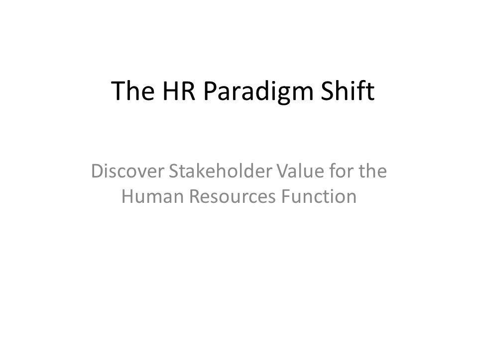 The HR Paradigm Shift Discover Stakeholder Value for the Human Resources Function