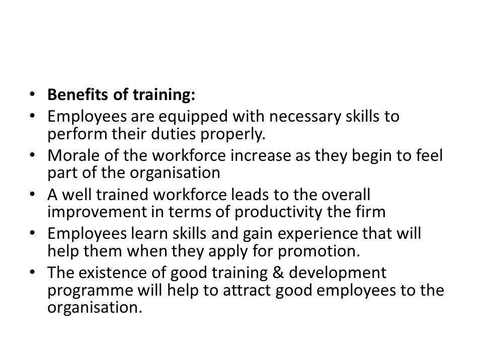 Benefits of training: Employees are equipped with necessary skills to perform their duties properly. Morale of the workforce increase as they begin to