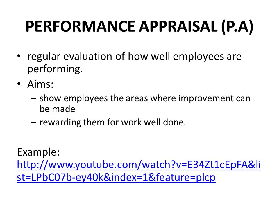 PERFORMANCE APPRAISAL (P.A) regular evaluation of how well employees are performing. Aims: – show employees the areas where improvement can be made –