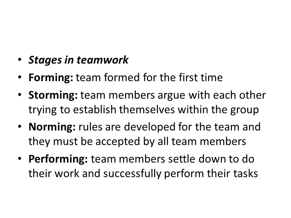 Stages in teamwork Forming: team formed for the first time Storming: team members argue with each other trying to establish themselves within the grou