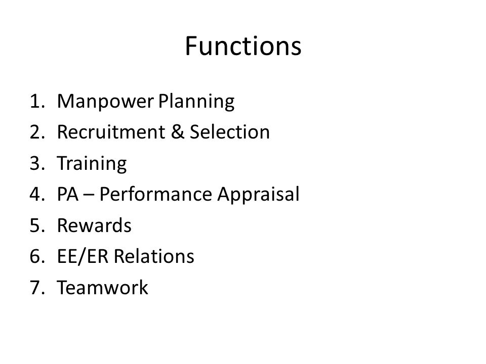 Functions 1.Manpower Planning 2.Recruitment & Selection 3.Training 4.PA – Performance Appraisal 5.Rewards 6.EE/ER Relations 7.Teamwork
