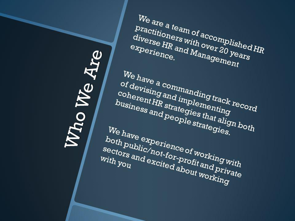 Who We Are We are a team of accomplished HR practitioners with over 20 years diverse HR and Management experience. We have a commanding track record o