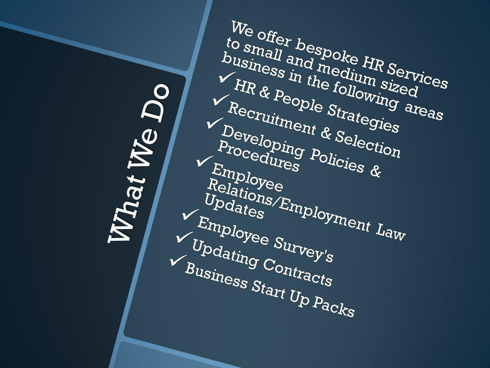 What We Do We offer bespoke HR Services to small and medium sized business in the following areas HR & People Strategies HR & People Strategies Recrui