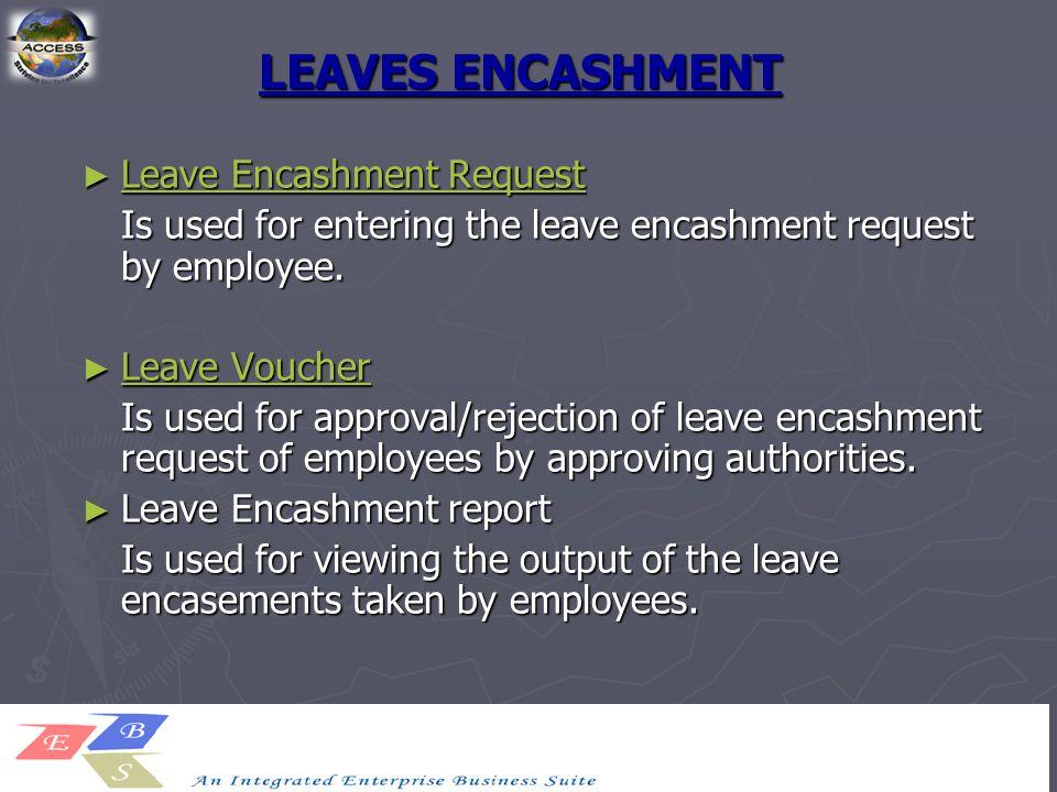 LEAVES ENCASHMENT ► Leave Encashment Request Leave Encashment Request Leave Encashment Request Is used for entering the leave encashment request by em