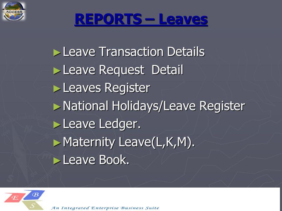 REPORTS – Leaves ► Leave Transaction Details ► Leave Request Detail ► Leaves Register ► National Holidays/Leave Register ► Leave Ledger. ► Maternity L