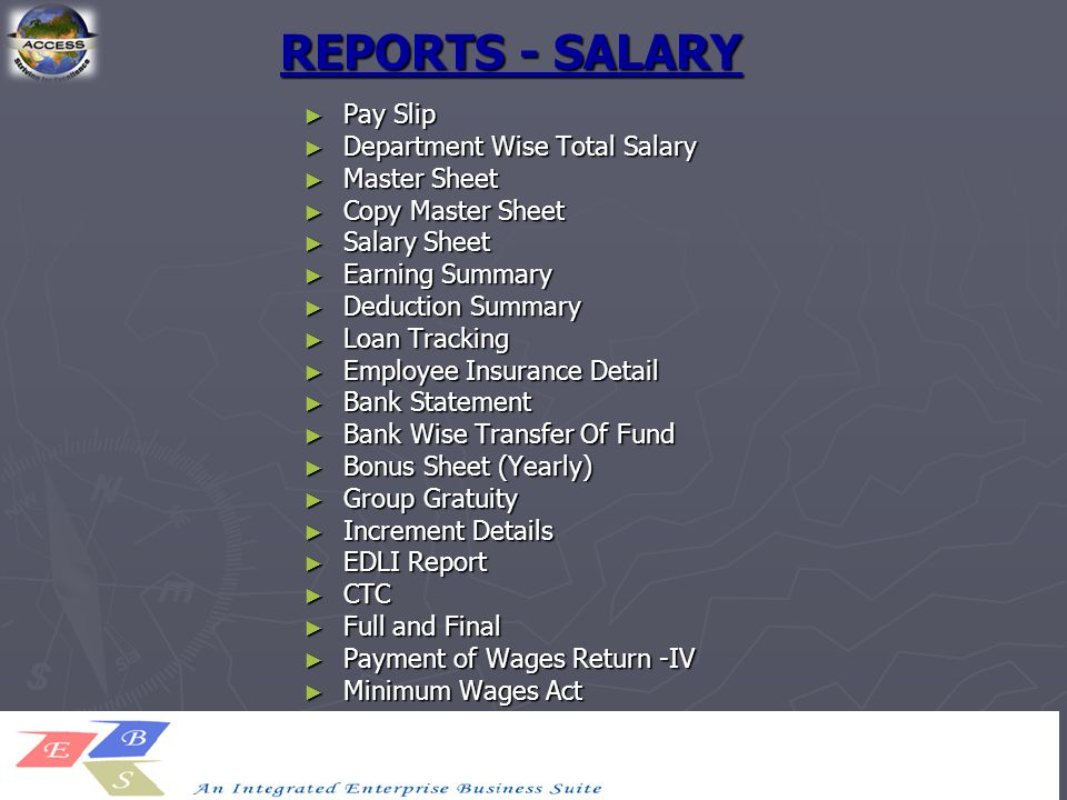REPORTS - SALARY ► Pay Slip ► Department Wise Total Salary ► Master Sheet ► Copy Master Sheet ► Salary Sheet ► Earning Summary ► Deduction Summary ► Loan Tracking ► Employee Insurance Detail ► Bank Statement ► Bank Wise Transfer Of Fund ► Bonus Sheet (Yearly) ► Group Gratuity ► Increment Details ► EDLI Report ► CTC ► Full and Final ► Payment of Wages Return -IV ► Minimum Wages Act