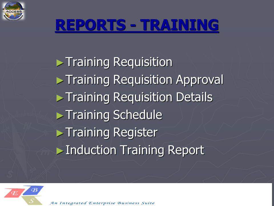 REPORTS - TRAINING ► Training Requisition ► Training Requisition Approval ► Training Requisition Details ► Training Schedule ► Training Register ► Ind