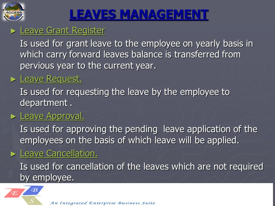LEAVES MANAGEMENT ► Leave Grant Register Leave Grant Register Leave Grant Register Is used for grant leave to the employee on yearly basis in which carry forward leaves balance is transferred from pervious year to the current year.