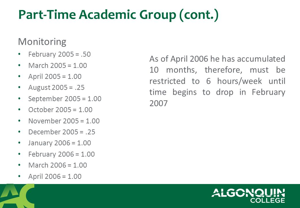 Part-Time Academic Group (cont.) Monitoring February 2005 =.50 March 2005 = 1.00 April 2005 = 1.00 August 2005 =.25 September 2005 = 1.00 October 2005 = 1.00 November 2005 = 1.00 December 2005 =.25 January 2006 = 1.00 February 2006 = 1.00 March 2006 = 1.00 April 2006 = 1.00 As of April 2006 he has accumulated 10 months, therefore, must be restricted to 6 hours/week until time begins to drop in February 2007
