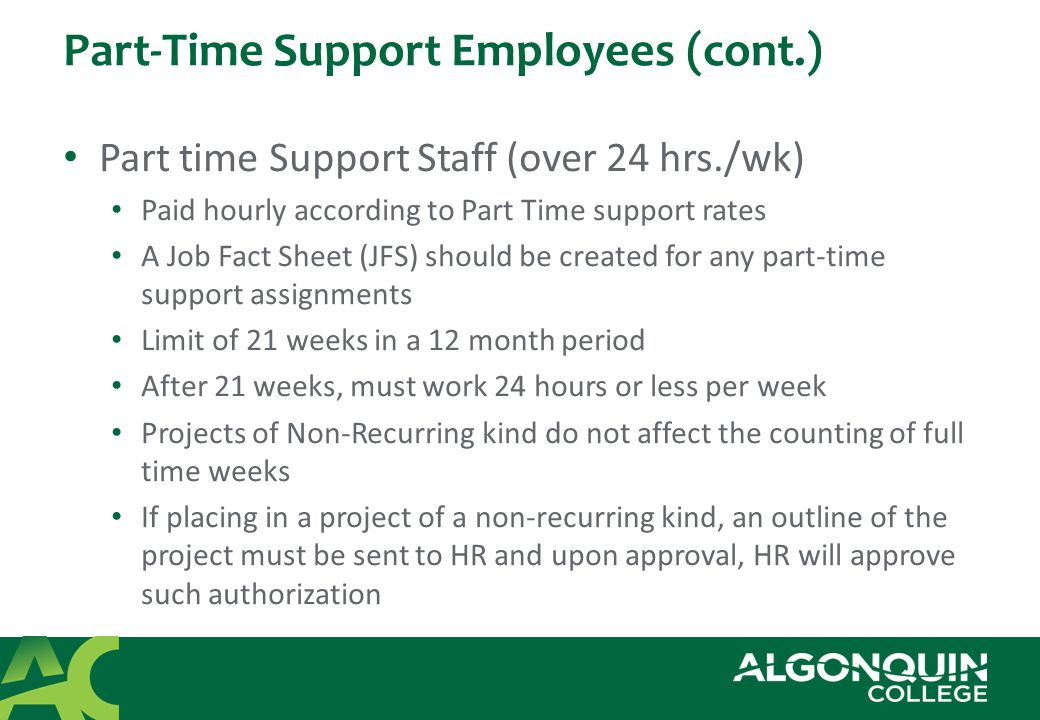 Part-Time Support Employees (cont.) Part time Support Staff (over 24 hrs./wk) Paid hourly according to Part Time support rates A Job Fact Sheet (JFS) should be created for any part-time support assignments Limit of 21 weeks in a 12 month period After 21 weeks, must work 24 hours or less per week Projects of Non-Recurring kind do not affect the counting of full time weeks If placing in a project of a non-recurring kind, an outline of the project must be sent to HR and upon approval, HR will approve such authorization
